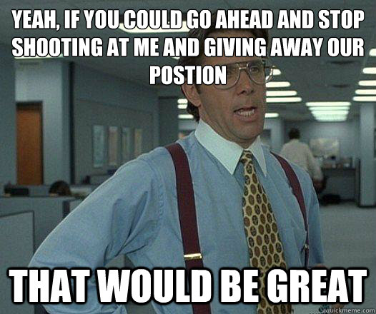 yeah if you could go ahead and stop shooting at me and givi - Party Patrol Lumbergh