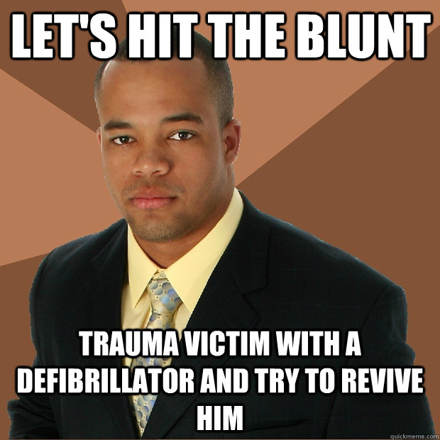lets hit the blunt trauma victim with a defibrillator and t - Successful Black Man