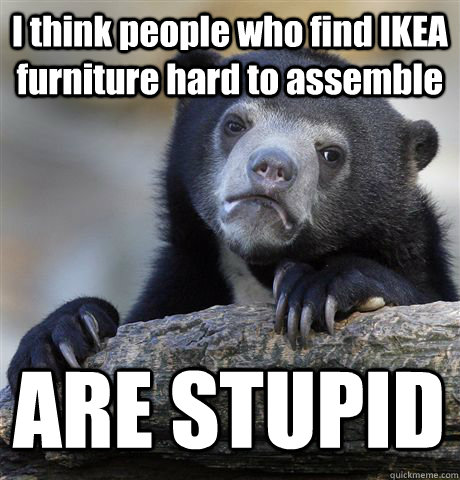 i think people who find ikea furniture hard to assemble are  - Confession Bear