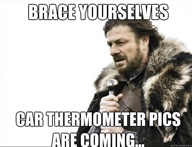 brace yourselves car thermometer pics are coming - Brace Yourselves