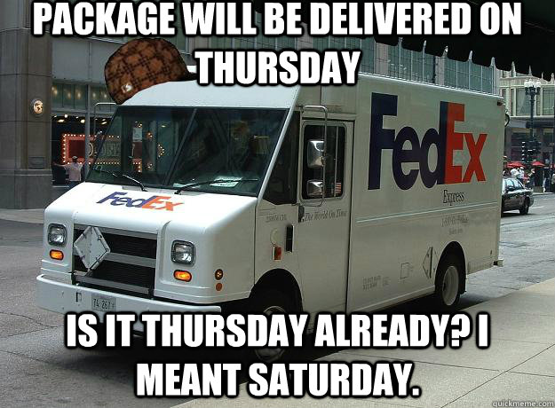 package will be delivered on thursday is it thursday already - Scumbag Fedex