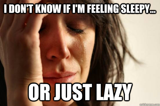 i dont know if im feeling sleepy or just lazy - First World Problems