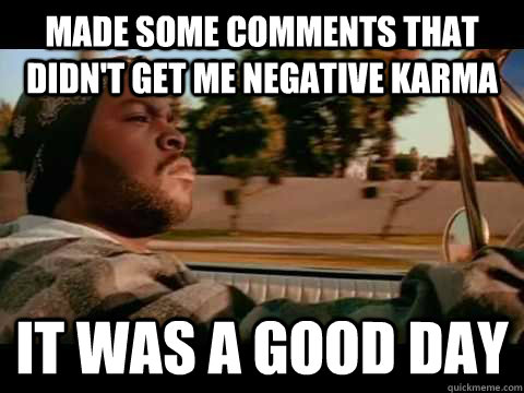 made some comments that didnt get me negative karma it was  - Good day cube