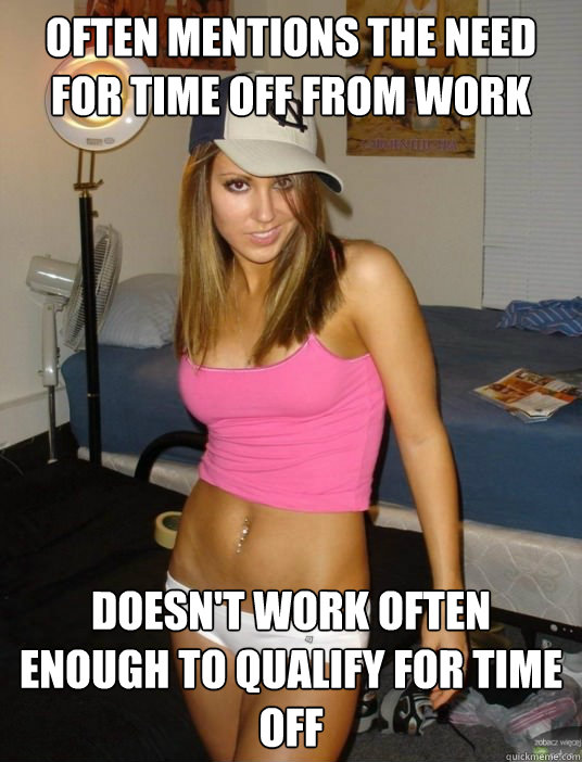 often mentions the need for time off from work doesnt work  - scumbag girlfriend