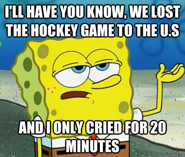 ill have you know we lost the hockey game to the us and i - Tough Spongebob