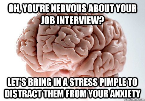 oh youre nervous about your job interview lets bring in  - Scumbag Brain