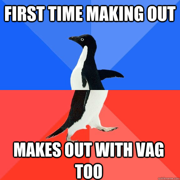first time making out makes out with vag too  - Socially Awkward Awesome Penguin