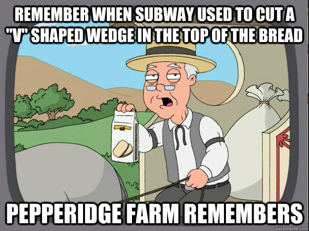 remember when subway used to cut a v shaped wedge in the t - Pepperidge Farm Remembers