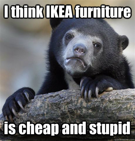 i think ikea furniture is cheap and stupid - Confession Bear