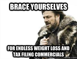 brace yourselves for endless weight loss and tax filing comm - BRACE YOURSELVES