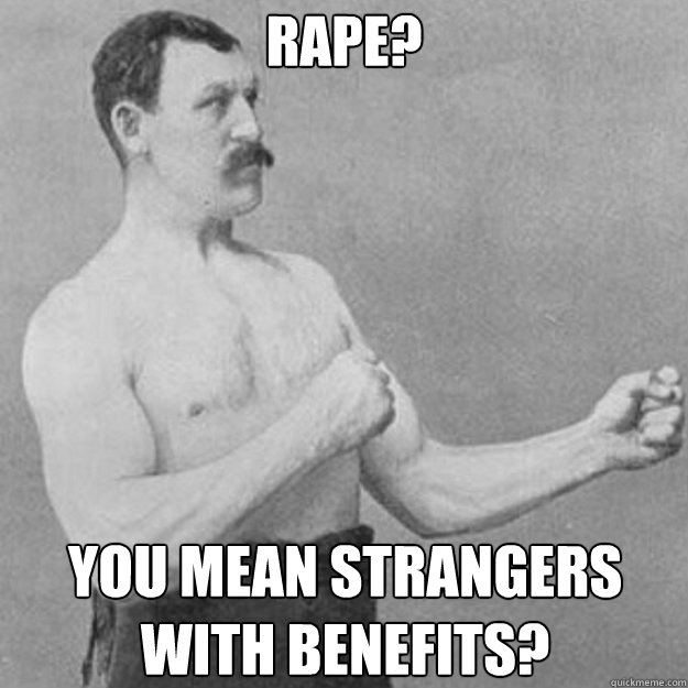 rape you mean strangers with benefits - overly manly man