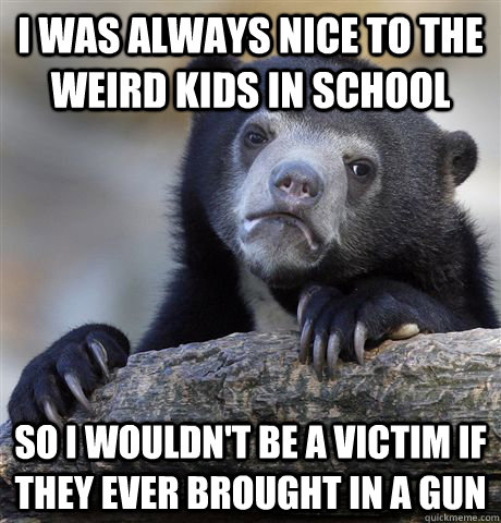 i was always nice to the weird kids in school so i wouldnt  - Confession Bear