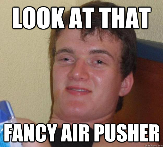 look at that fancy air pusher - 10 Guy