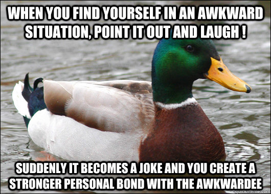when you find yourself in an awkward situation point it out - Actual Advice Mallard