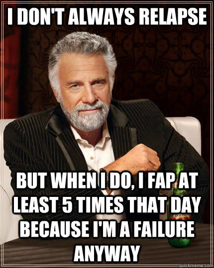 i dont always relapse but when i do i fap at least 5 times - The Most Interesting Man In The World