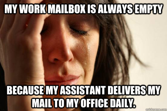 my work mailbox is always empty because my assistant deliver - First World Problems
