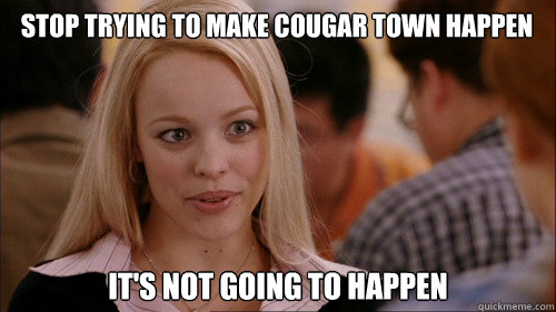 stop trying to make cougar town happen its not going to ha - regina george