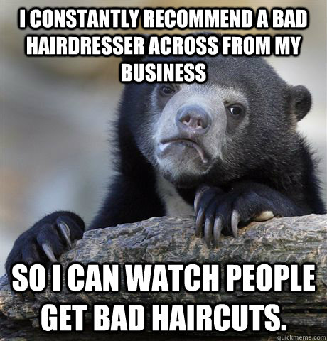 i constantly recommend a bad hairdresser across from my busi - Confession Bear