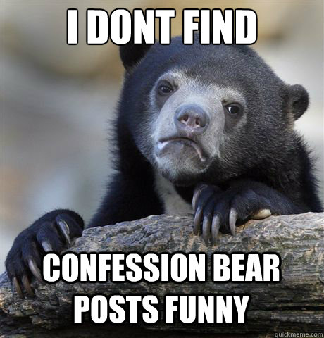 i dont find confession bear posts funny - Confession Bear