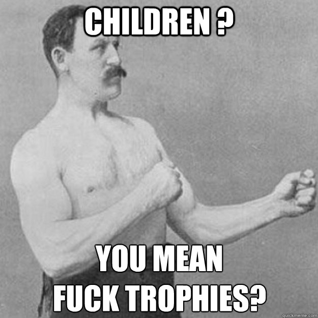 children you mean fuck trophies - overly manly man
