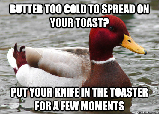 butter too cold to spread on your toast put your knife in t - Malicious Advice Mallard