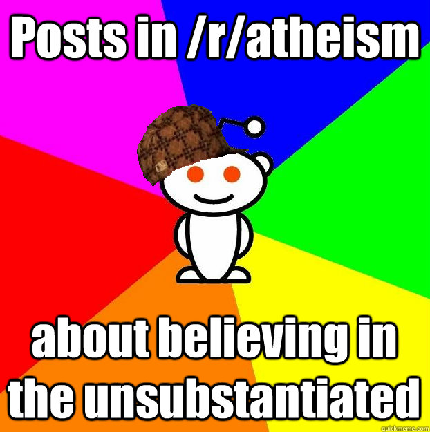 posts in ratheism about believing in the unsubstantiated - Scumbag Redditor