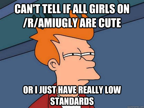 cant tell if all girls on ramiugly are cute or i just hav - Futurama Fry