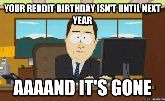 your reddit birthday isnt until next year aaaand its gone - aaaand its gone