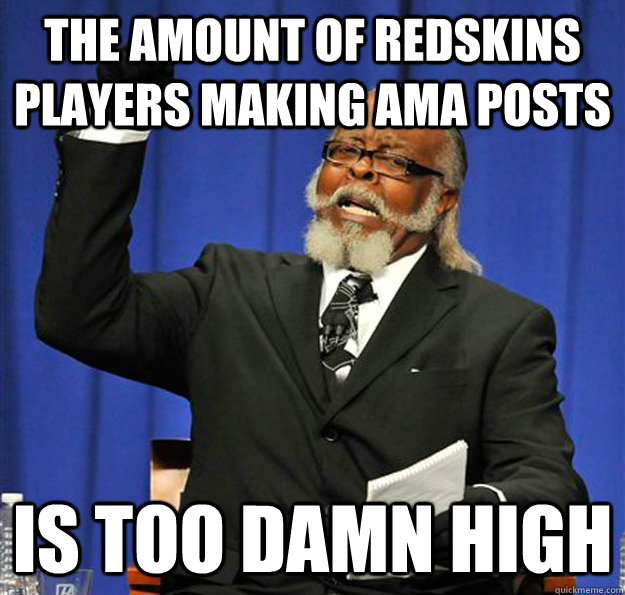 the amount of redskins players making ama posts is too damn  - Jimmy McMillan