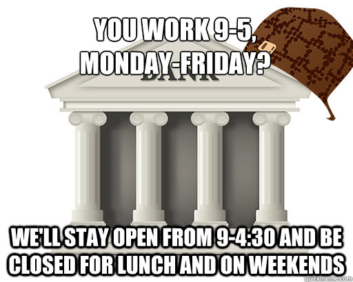 you work 95 mondayfriday well stay open from 9430 an - scumbag bank