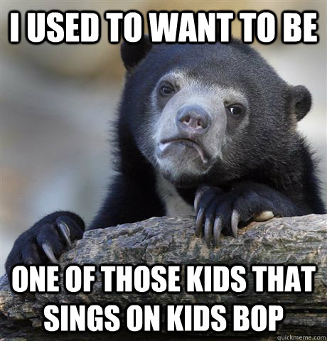 i used to want to be one of those kids that sings on kids b - Confession Bear