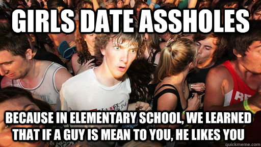 girls date assholes because in elementary school we learned - Sudden Clarity Clarence