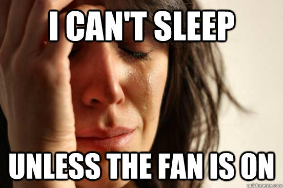 i cant sleep unless the fan is on - First World Problems