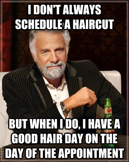 i dont always schedule a haircut but when i do i have a go - The Most Interesting Man In The World