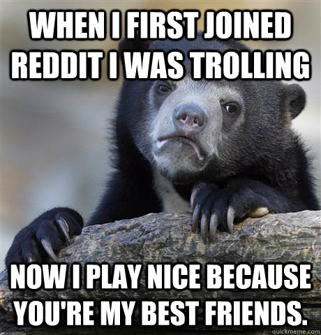 when i first joined reddit i was trolling now i play nice be - Confession Bear