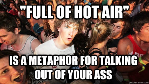 full of hot air is a metaphor for talking out of your ass - Sudden Clarity Clarence