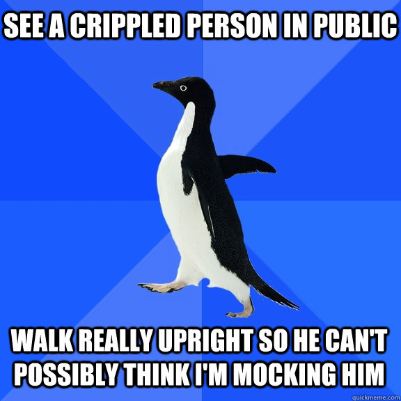 see a crippled person in public walk really upright so he ca - Socially Awkward Penguin