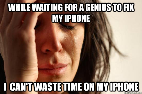 while waiting for a genius to fix my iphone i cant waste t - First World Problems