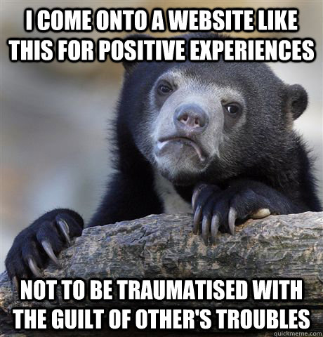 i come onto a website like this for positive experiences not - Confession Bear