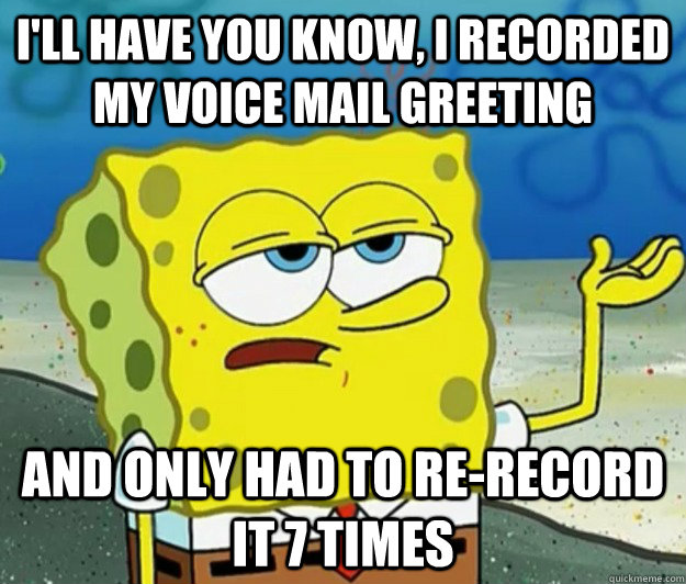 ill have you know i recorded my voice mail greeting and on - Tough Spongebob