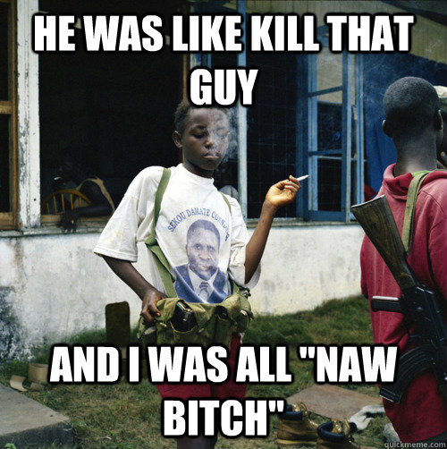 he was like kill that guy and i was all naw bitch - Sassy Child Soldier