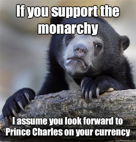 If you support the monarchy because thats when I realize I d - Confession Bear