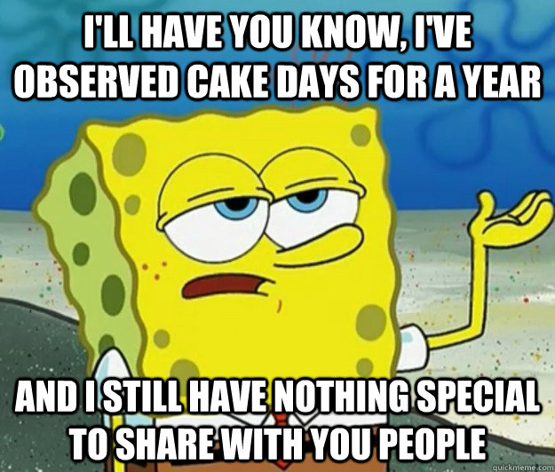 ill have you know ive observed cake days for a year and i - Tough Spongebob