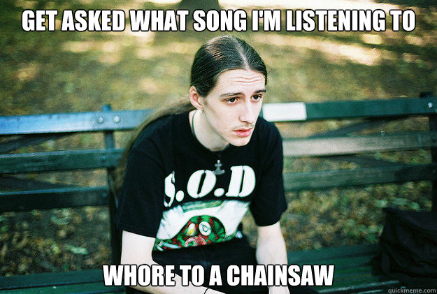 get asked what song im listening to whore to a chainsaw - First World Metal Problems