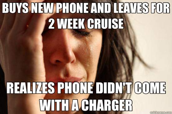 BUYS NEW PHONE AND LEAVES FOR 2 WEEK CRUISE REALIZES PHONE D - First World Problems
