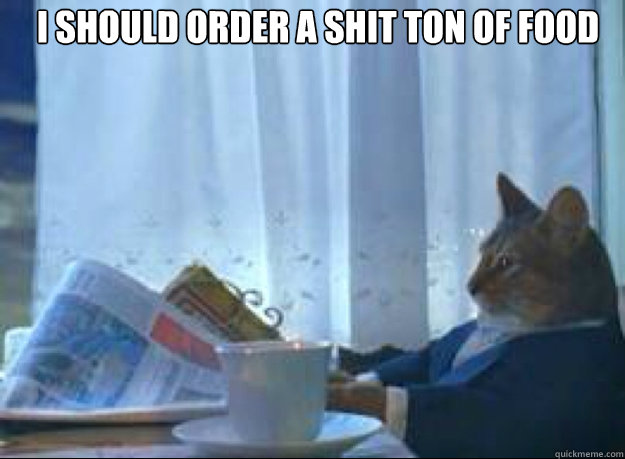 i should order a shit ton of food  - boat cat