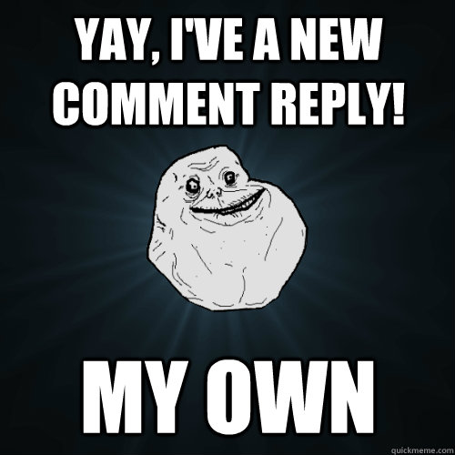 yay ive a new comment reply my own - Forever Alone
