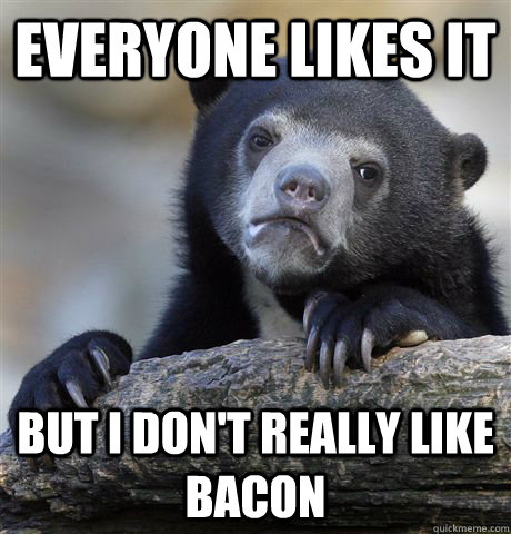 everyone likes it but i dont really like bacon - Confession Bear