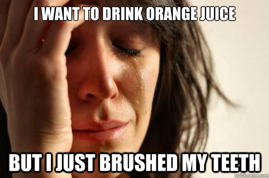 i want to drink orange juice but i just brushed my teeth - First World Problems