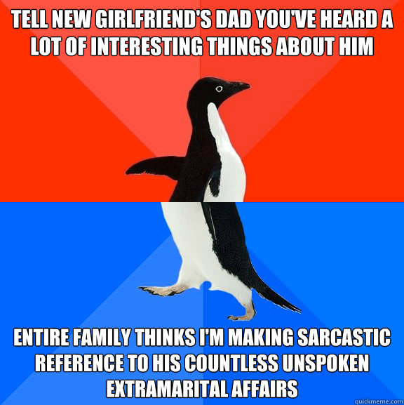 tell new girlfriends dad youve heard a lot of interesting  - Socially Awesome Awkward Penguin
